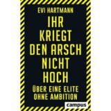 Ihr kriegt den Arsch nicht hoch - Über eine Elite ohne Ambition von Evi Hartmannv - Buchrezension
